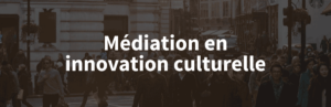 mediation en innovation culturelle